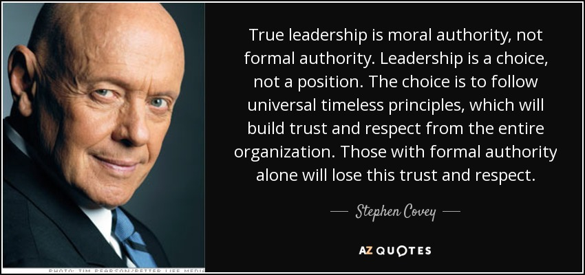 True leadership is moral authority, not formal authority. Leadership is a choice, not a position. The choice is to follow universal timeless principles, which will build trust and respect from the entire organization. Those with formal authority alone will lose this trust and respect. - Stephen Covey