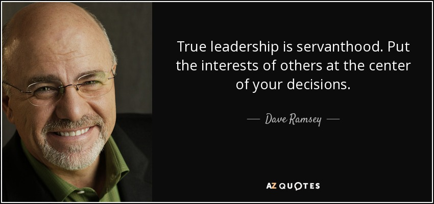 True leadership is servanthood. Put the interests of others at the center of your decisions. - Dave Ramsey
