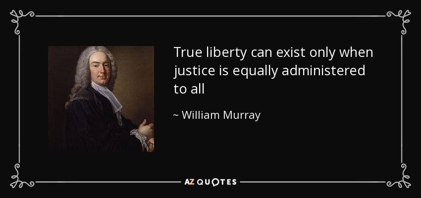 True liberty can exist only when justice is equally administered to all - William Murray, 1st Earl of Mansfield