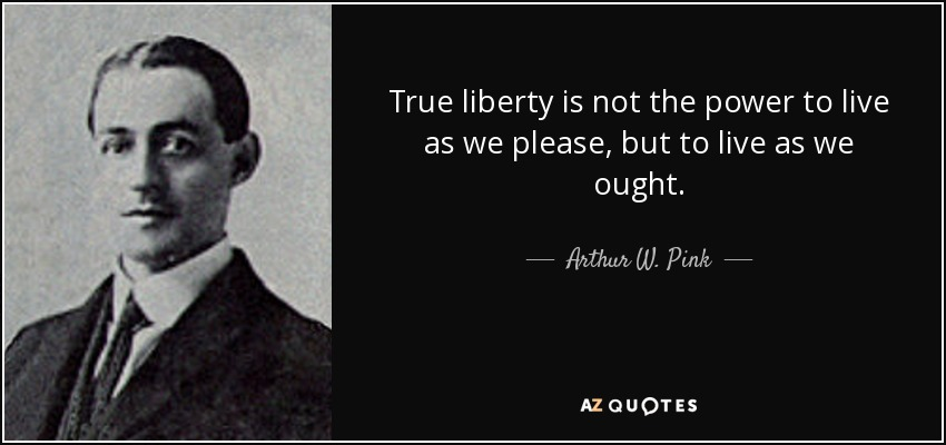 True liberty is not the power to live as we please, but to live as we ought. - Arthur W. Pink