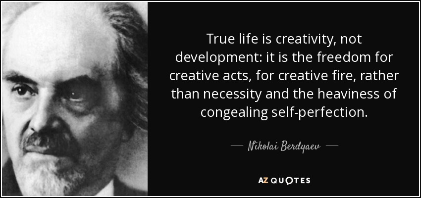 True life is creativity, not development: it is the freedom for creative acts, for creative fire, rather than necessity and the heaviness of congealing self-perfection. - Nikolai Berdyaev