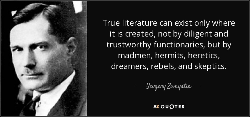 True literature can exist only where it is created, not by diligent and trustworthy functionaries, but by madmen, hermits, heretics, dreamers, rebels, and skeptics. - Yevgeny Zamyatin