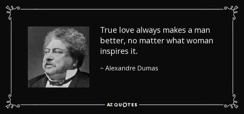True love always makes a man better, no matter what woman inspires it. - Alexandre Dumas