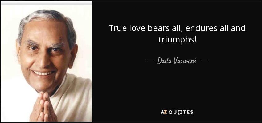 True love bears all, endures all and triumphs! - Dada Vaswani