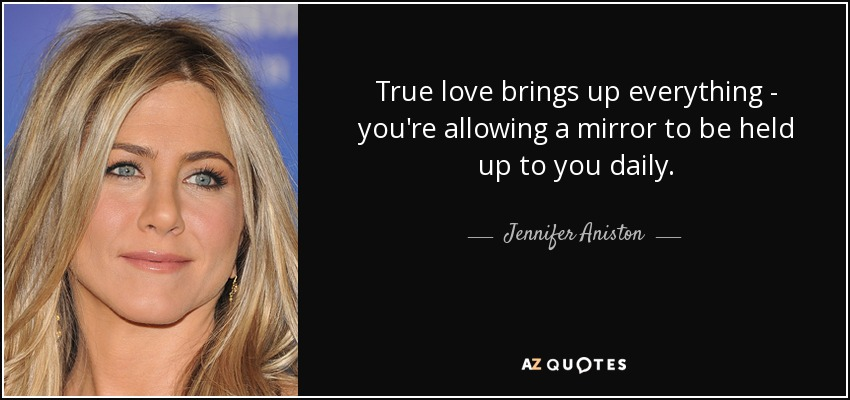 True love brings up everything - you're allowing a mirror to be held up to you daily. - Jennifer Aniston