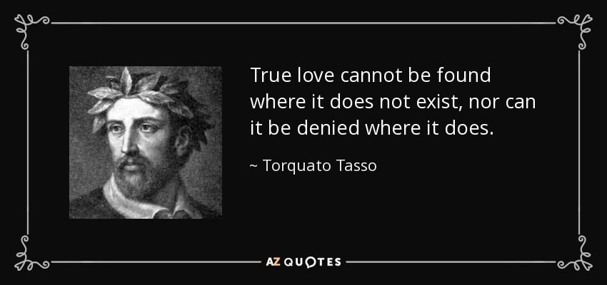 True love cannot be found where it does not exist, nor can it be denied where it does. - Torquato Tasso