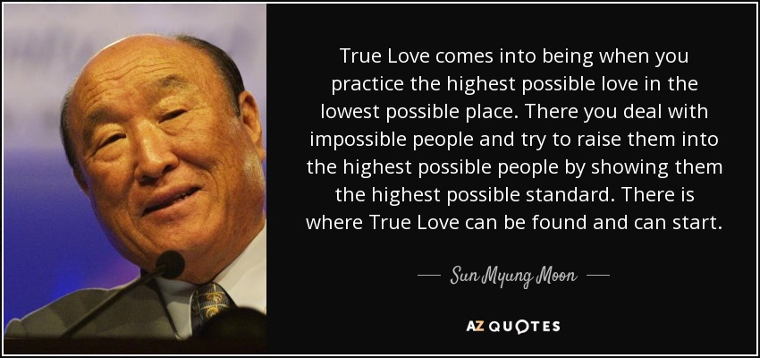 True Love comes into being when you practice the highest possible love in the lowest possible place. There you deal with impossible people and try to raise them into the highest possible people by showing them the highest possible standard. There is where True Love can be found and can start. - Sun Myung Moon