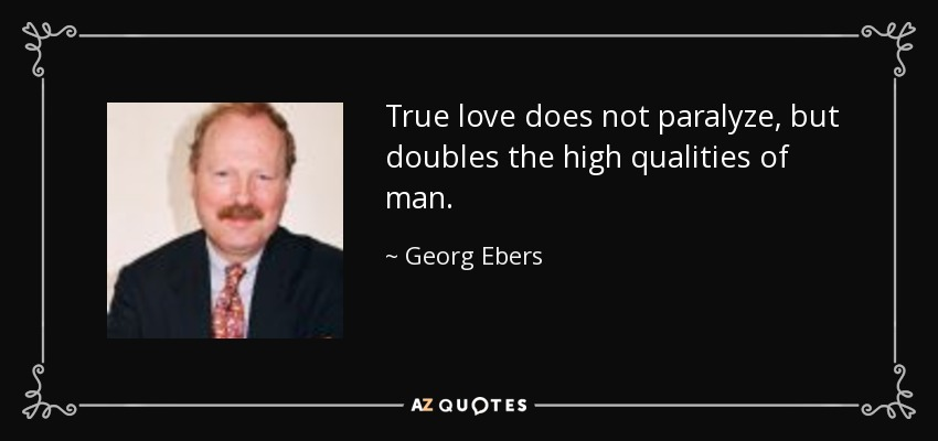 True love does not paralyze, but doubles the high qualities of man. - Georg Ebers