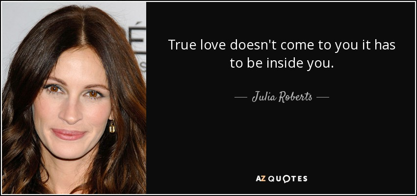 True love doesn't come to you it has to be inside you. - Julia Roberts