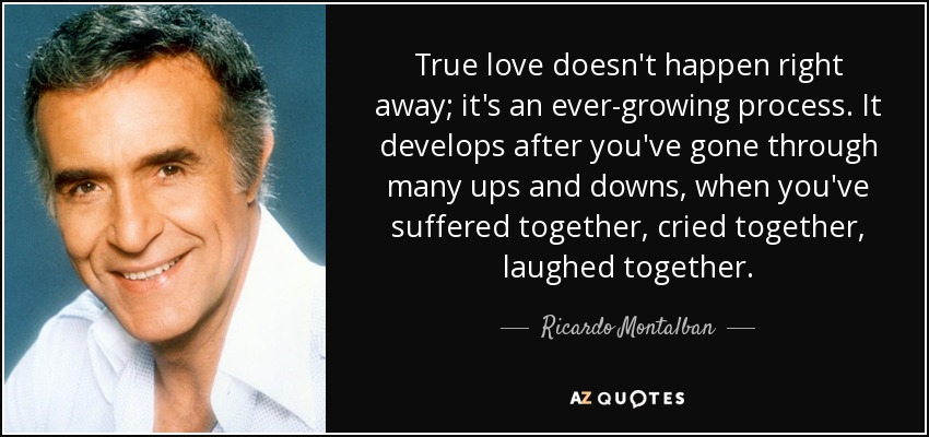 True love doesn't happen right away; it's an ever-growing process. It develops after you've gone through many ups and downs, when you've suffered together, cried together, laughed together. - Ricardo Montalban
