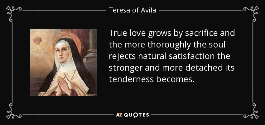 True love grows by sacrifice and the more thoroughly the soul rejects natural satisfaction the stronger and more detached its tenderness becomes. - Teresa of Avila