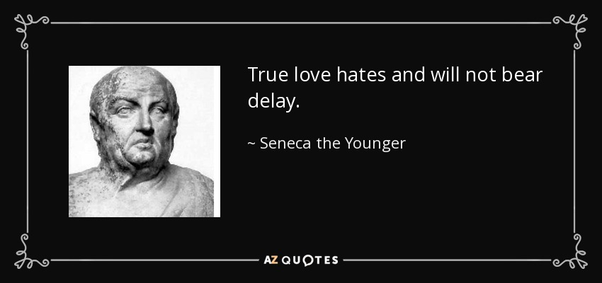 True love hates and will not bear delay. - Seneca the Younger