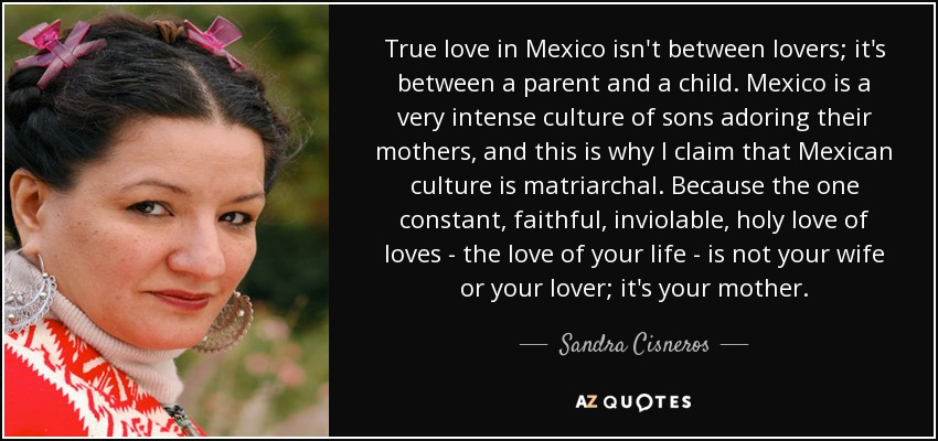 True love in Mexico isn't between lovers; it's between a parent and a child. Mexico is a very intense culture of sons adoring their mothers, and this is why I claim that Mexican culture is matriarchal. Because the one constant, faithful, inviolable, holy love of loves - the love of your life - is not your wife or your lover; it's your mother. - Sandra Cisneros