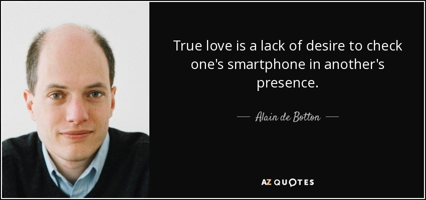 True love is a lack of desire to check one's smartphone in another's presence. - Alain de Botton