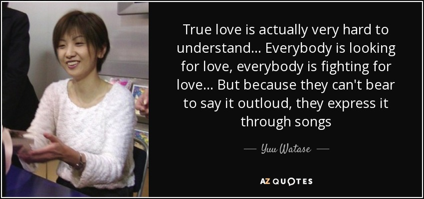 True love is actually very hard to understand... Everybody is looking for love, everybody is fighting for love... But because they can't bear to say it outloud, they express it through songs - Yuu Watase