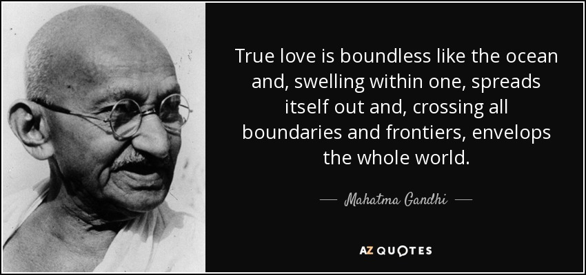 True love is boundless like the ocean and, swelling within one, spreads itself out and, crossing all boundaries and frontiers, envelops the whole world. - Mahatma Gandhi