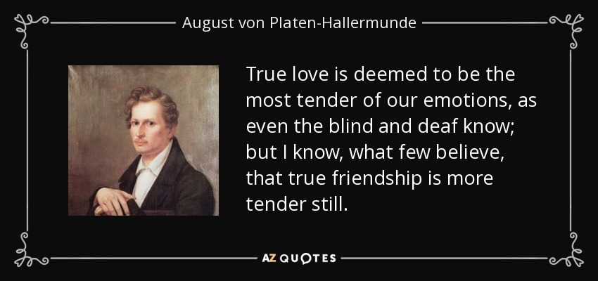 True love is deemed to be the most tender of our emotions, as even the blind and deaf know; but I know, what few believe, that true friendship is more tender still. - August von Platen-Hallermunde