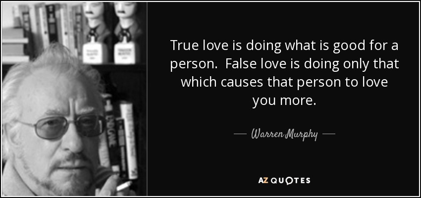 True love is doing what is good for a person. False love is doing only that which causes that person to love you more. - Warren Murphy