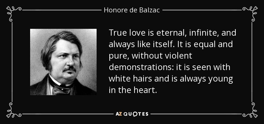 True love is eternal, infinite, and always like itself. It is equal and pure, without violent demonstrations: it is seen with white hairs and is always young in the heart. - Honore de Balzac