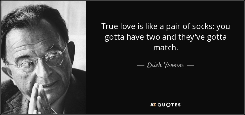 True love is like a pair of socks: you gotta have two and they've gotta match. - Erich Fromm