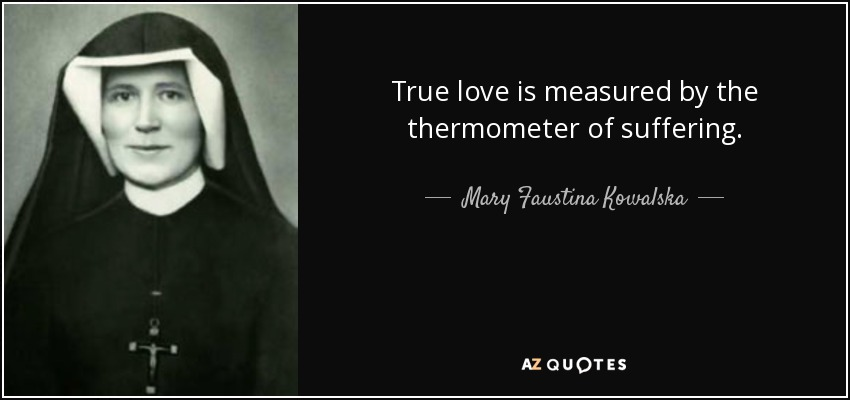 True love is measured by the thermometer of suffering. - Mary Faustina Kowalska