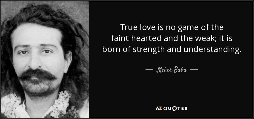 True love is no game of the faint-hearted and the weak; it is born of strength and understanding. - Meher Baba