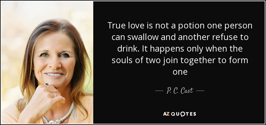 True love is not a potion one person can swallow and another refuse to drink. It happens only when the souls of two join together to form one - P. C. Cast