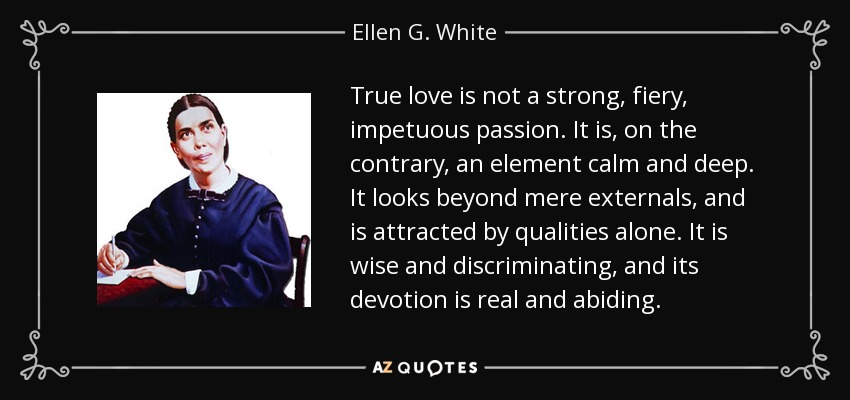 True love is not a strong, fiery, impetuous passion. It is, on the contrary, an element calm and deep. It looks beyond mere externals, and is attracted by qualities alone. It is wise and discriminating, and its devotion is real and abiding. - Ellen G. White