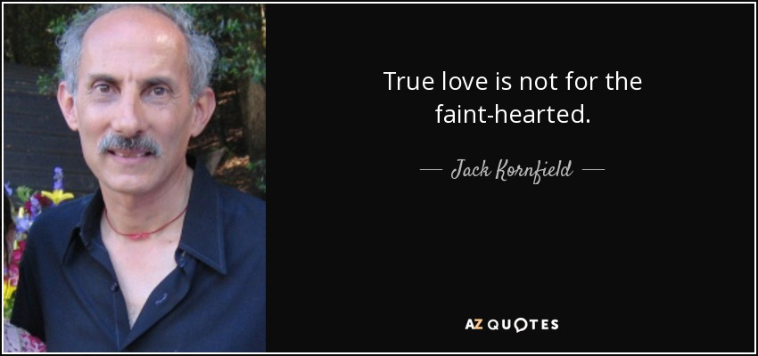 True love is not for the faint-hearted. - Jack Kornfield