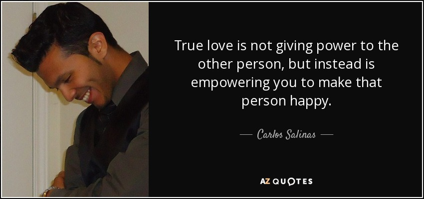 True love is not giving power to the other person, but instead is empowering you to make that person happy. - Carlos Salinas