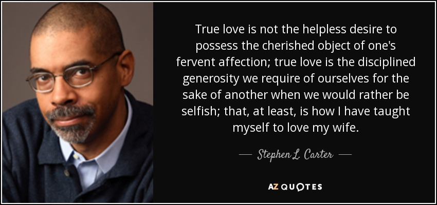 Stephen L Carter Quote True Love Is Not The Helpless Desire To