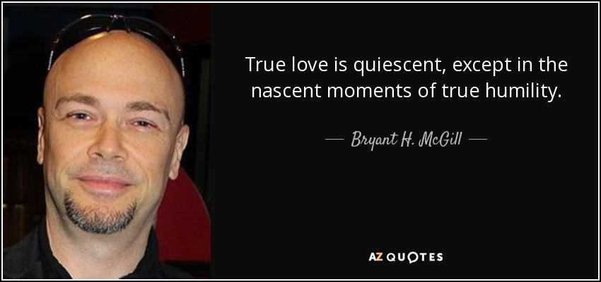 True love is quiescent, except in the nascent moments of true humility. - Bryant H. McGill