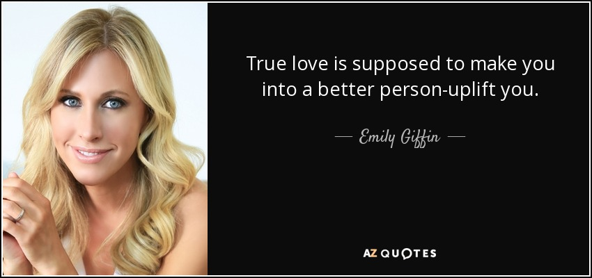 True love is supposed to make you into a better person-uplift you. - Emily Giffin