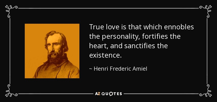 True love is that which ennobles the personality, fortifies the heart, and sanctifies the existence. - Henri Frederic Amiel