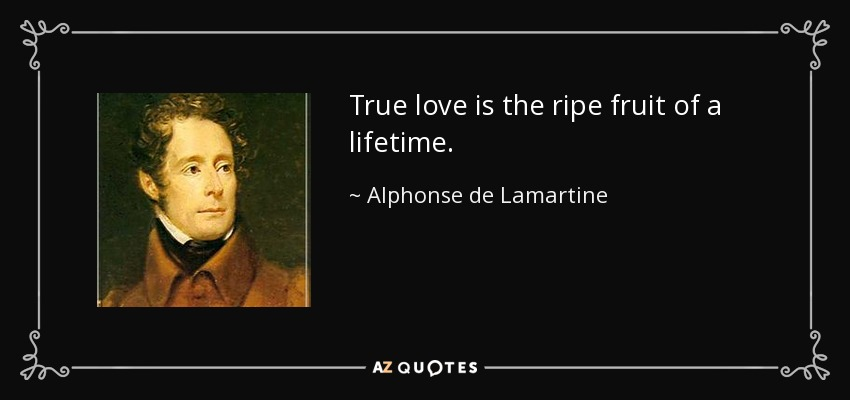 True love is the ripe fruit of a lifetime. - Alphonse de Lamartine