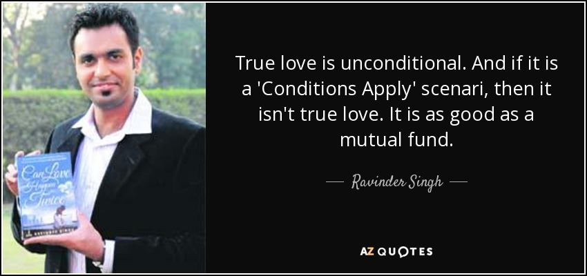True love is unconditional. And if it is a 'Conditions Apply' scenari, then it isn't true love. It is as good as a mutual fund. - Ravinder Singh
