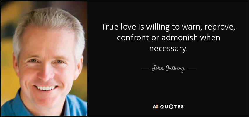 True love is willing to warn, reprove, confront or admonish when necessary. - John Ortberg