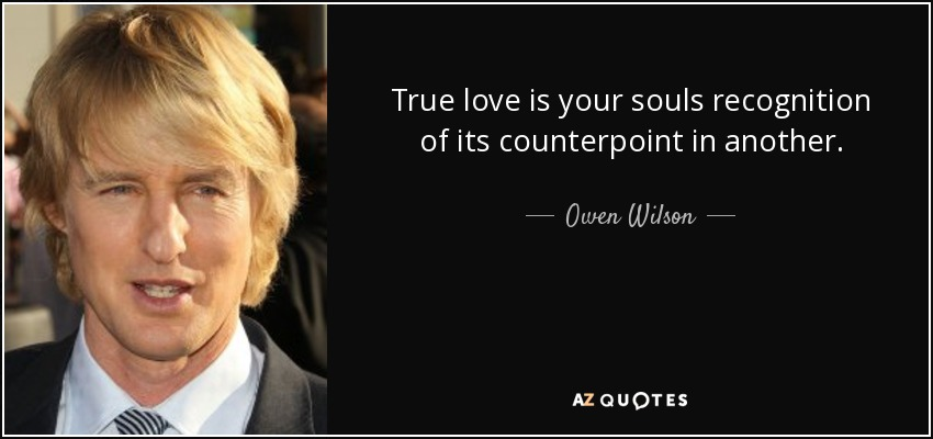 True love is your souls recognition of its counterpoint in another. - Owen Wilson