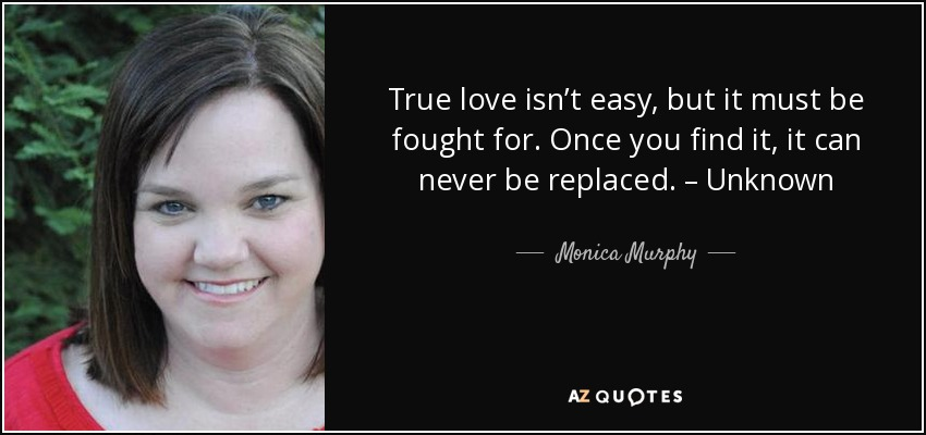 True love isn't easy, but it must be fought for. Once you find it, it can never be replaced. – Unknown - Monica Murphy