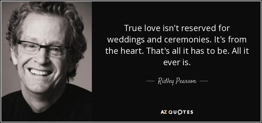 True love isn't reserved for weddings and ceremonies. It's from the heart. That's all it has to be. All it ever is. - Ridley Pearson
