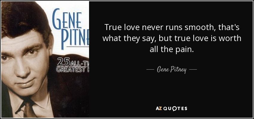 True love never runs smooth, that's what they say, but true love is worth all the pain. - Gene Pitney