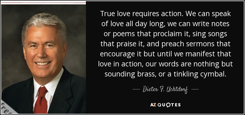 True love requires action. We can speak of love all day long, we can write notes or poems that proclaim it, sing songs that praise it, and preach sermons that encourage it but until we manifest that love in action, our words are nothing but sounding brass, or a tinkling cymbal. - Dieter F. Uchtdorf