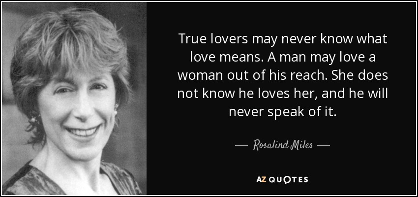 True lovers may never know what love means. A man may love a woman out of his reach. She does not know he loves her, and he will never speak of it. - Rosalind Miles