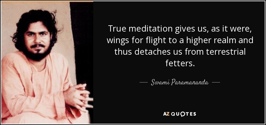 True meditation gives us, as it were, wings for flight to a higher realm and thus detaches us from terrestrial fetters. - Swami Paramananda