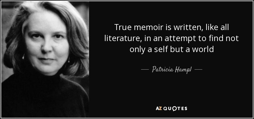 True memoir is written, like all literature, in an attempt to find not only a self but a world - Patricia Hampl