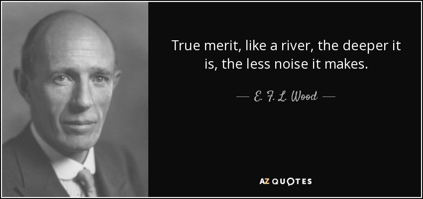 True merit, like a river, the deeper it is, the less noise it makes. - E. F. L. Wood, 1st Earl of Halifax