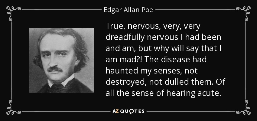 True, nervous, very, very dreadfully nervous I had been and am, but why will say that I am mad?! The disease had haunted my senses, not destroyed, not dulled them. Of all the sense of hearing acute. - Edgar Allan Poe