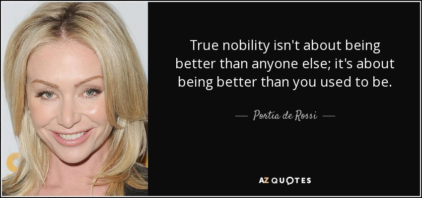 True nobility isn't about being better than anyone else; it's about being better than you used to be. - Portia de Rossi