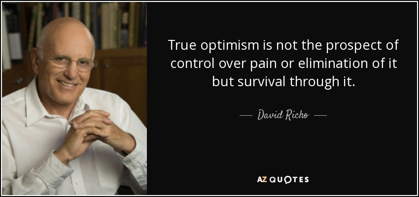 True optimism is not the prospect of control over pain or elimination of it but survival through it. - David Richo