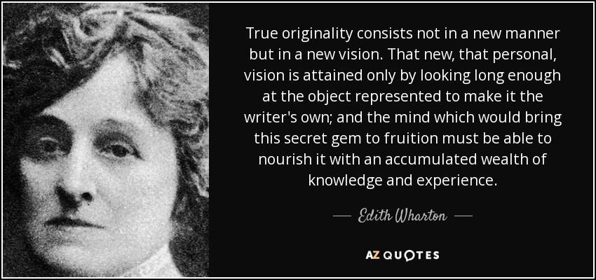 True originality consists not in a new manner but in a new vision. That new, that personal, vision is attained only by looking long enough at the object represented to make it the writer's own; and the mind which would bring this secret gem to fruition must be able to nourish it with an accumulated wealth of knowledge and experience. - Edith Wharton